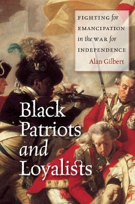 Black Patriots and Loyalists Fighting for Emancipation in the War for Independence by Alan Gilbert