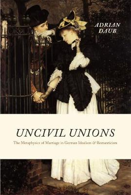 Uncivil Unions The Metaphysics of Marriage in German Idealism and Romanticism by Adrian Daub