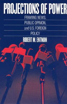 Projections of Power Framing News, Public Opinion, and U.S. Foreign Policy by Robert M. Entman