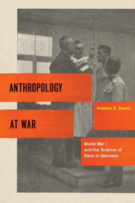 Anthropology at War World War I and the Science of Race in Germany by Andrew D. Evans