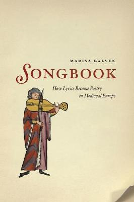Songbook How Lyrics Became Poetry in Medieval Europe by Marisa Galvez