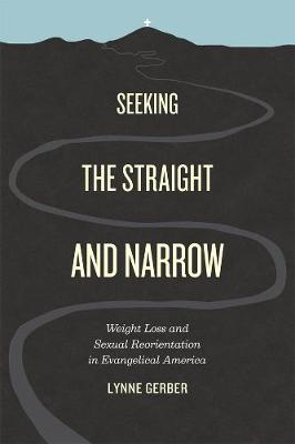 Seeking the Straight and Narrow Weight Loss and Sexual Reorientation in Evangelical America by Lynne Gerber