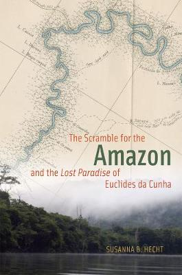 The Scramble for the Amazon and the Lost Paradise of Euclides Da Cunha by Susanna B. Hecht