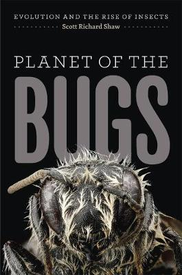 Planet of the Bugs Evolution and the Rise of Insects by Scott R. Shaw