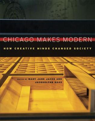 Chicago Makes Modern How Creative Minds Changed Society by Mary Jane Jacob