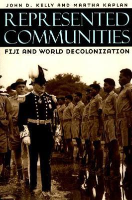 Represented Communities Fiji and World Decolonization by John D. Kelly, Martha Kaplan