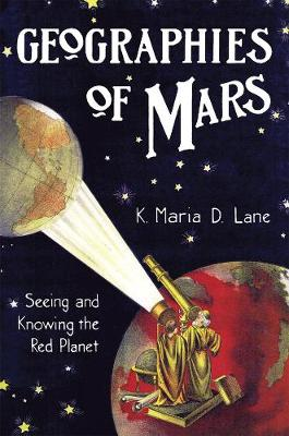Geographies of Mars Seeing and Knowing the Red Planet by K. Maria D. Lane