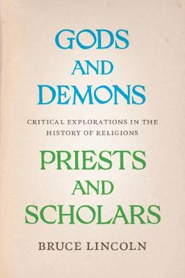 Gods and Demons, Priests and Scholars Critical Explorations in the History of Religions by Bruce Lincoln