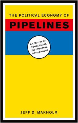 The Political Economy of Pipelines A Century of Comparative Institutional Development by Jeff D. Makholm