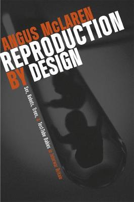 Reproduction by Design Sex, Robots, Trees, and Test-tube Babies in Interwar Britain by Angus McLaren