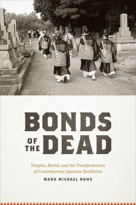 Bonds of the Dead Temples, Burial, and the Transformation of Contemporary Japanese Buddhism by Mark Michael Rowe