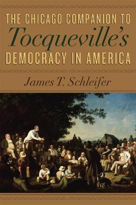 The Chicago Companion to Tocqueville's Democracy in America by James T. Schleifer