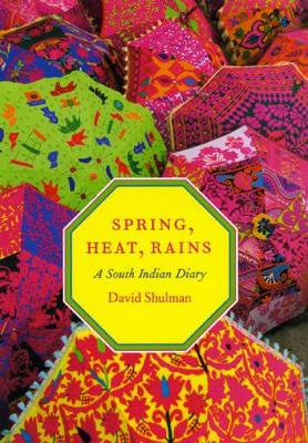 Spring, Heat, Rains A South Indian Diary by David Shulman
