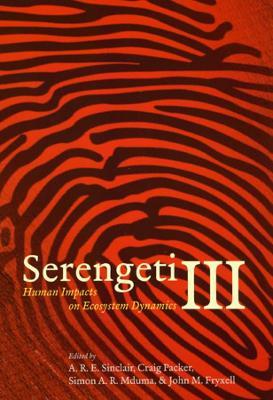 Serengeti III Human Impacts on Ecosystem Dynamics by Simon A.R. Mduma, John M. Fryxell