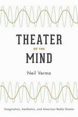 Theater of the Mind Imagination, Aesthetics, and American Radio Drama by Neil Verma