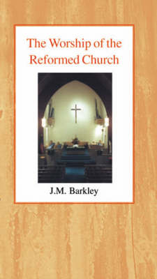 The Worship of the Reformed Church by John M. Barkley