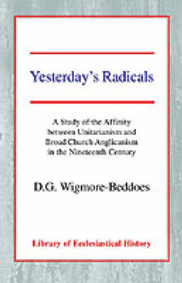 Yesterday's Radicals A Study of the Affinity between Unitarianism and Broad Church Anglicanism in the Nineteenth Century by D. G. Wigmore-Beddoes
