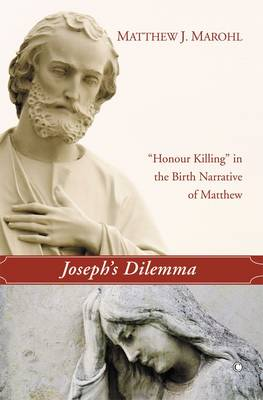 Joseph's Dilemma 'Honour Killing' in the Birth Narrative of Matthew by Matthew J. Marohl