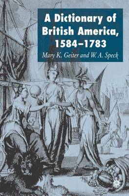 Dictionary of British America, 1584-1783 by Mary K. Geiter, William Speck