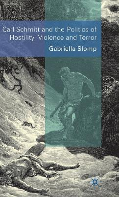 Carl Schmitt and the Politics of Hostility, Violence and Terror by Gabriella Slomp