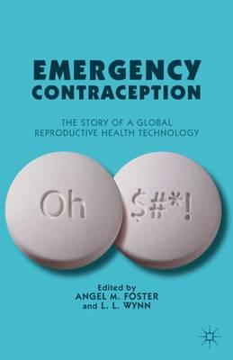 Emergency Contraception The Story of a Global Reproductive Health Technology by Angel M. Foster