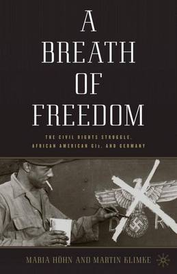A Breath of Freedom The Civil Rights Struggle, African American GIs, and Germany by Maria Hohn, Martin A. Klimke