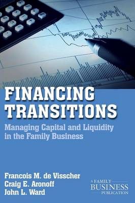 Financing Transitions Managing Capital and Liquidity in the Family Business by Franc Ois M. De Visscher, Craig E. Aronoff, John L. Ward
