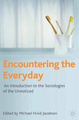 Encountering the Everyday An Introduction to the Sociologies of the Unnoticed by Professor Michael Hviid Jacobsen
