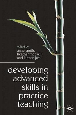Developing Advanced Skills in Practice Teaching by Anne Smith, Heather McAskill, Kirsten Jack