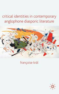 Critical Identities in Contemporary Anglophone Diasporic Literature by Francoise Kral