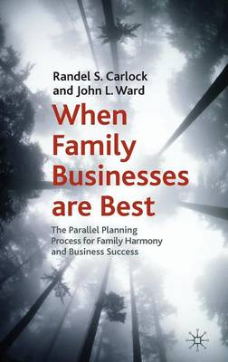 When Family Businesses are Best The Parallel Planning Process for Family Harmony and Business Success by Randel S. Carlock, John L. Ward