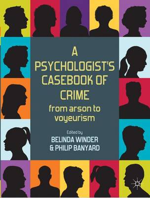 A Psychologist's Casebook of Crime From Arson to Voyeurism by Belinda Winder, Philip Banyard