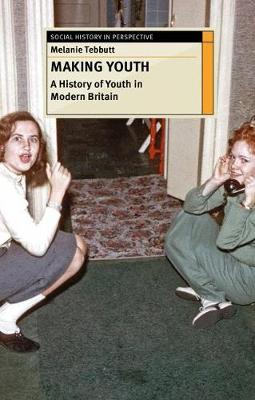 Making Youth: A History of Youth in Modern Britain by Melanie Tebbutt