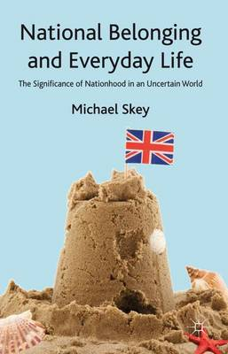 National Belonging and Everyday Life The Significance of Nationhood in an Uncertain World by Michael Skey