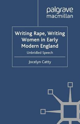 Writing Rape, Writing Women in Early Modern England Unbridled Speech by Jocelyn Catty