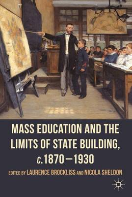 Mass Education and the Limits of State Building, c.1870-1930 by Laurence Brockliss