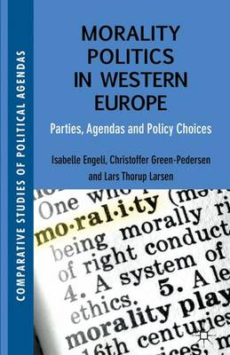 Morality Politics in Western Europe Parties, Agendas and Policy Choices by Isabelle Engeli, Christoffer Green-Pedersen, Lars Thorup Larsen