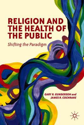 Religion and the Health of the Public Shifting the Paradigm by Gary Gunderson, Jim Cochrane