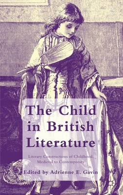 The Child in British Literature Literary Constructions of Childhood, Medieval to Contemporary by A. Gavin
