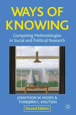 Ways of Knowing Competing Methodologies in Social and Political Research by Jonathon Moses, Torbjorn L. Knutsen