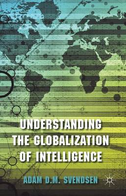 Understanding the Globalization of Intelligence by Adam D. M. Svendsen