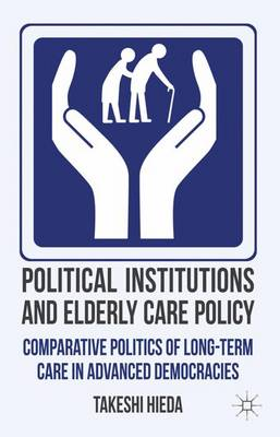 Political Institutions and Elderly Care Policy Comparative Politics of Long-Term Care in Advanced Democracies by Takeshi Hieda