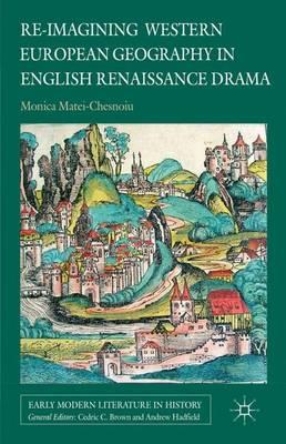 Re-imagining Western European Geography in English Renaissance Drama by Monica Matei-Chesnoiu