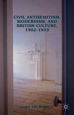 Civil Antisemitism, Modernism, and British Culture, 1902-1939 by Lara Trubowitz