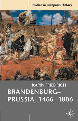Brandenburg-Prussia, 1466-1806 The Rise of a Composite State by Karin Friedrich