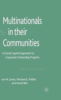 Multinationals in their Communities A Social Capital Approach to Corporate Citizenship Projects by Ian W. Jones, Michael Pollitt, David Bek