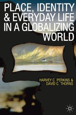 Place, Identity and Everyday Life in a Globalizing World by Harvey Perkins, David C. Thorns