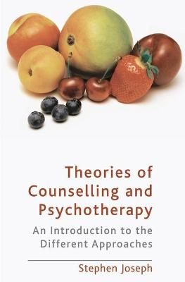 Theories of Counselling and Psychotherapy An Introduction to the Different Approaches by Stephen Joseph