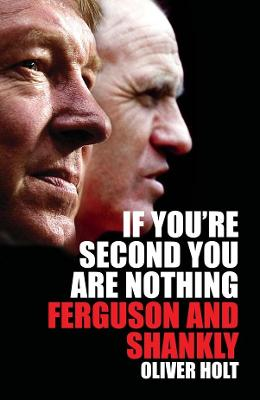 If You're Second You Are Nothing Ferguson and Shankley by Oliver Holt
