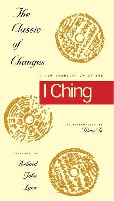 The Classic of Changes A New Translation of the I Ching as Interpreted by Wang Bi by Richard John Lynn